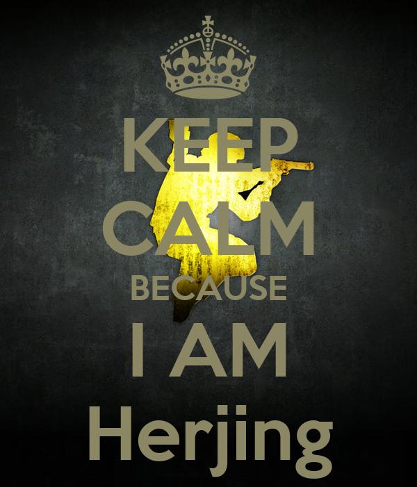 KEEP CALM BECAUSE I AM Herjing