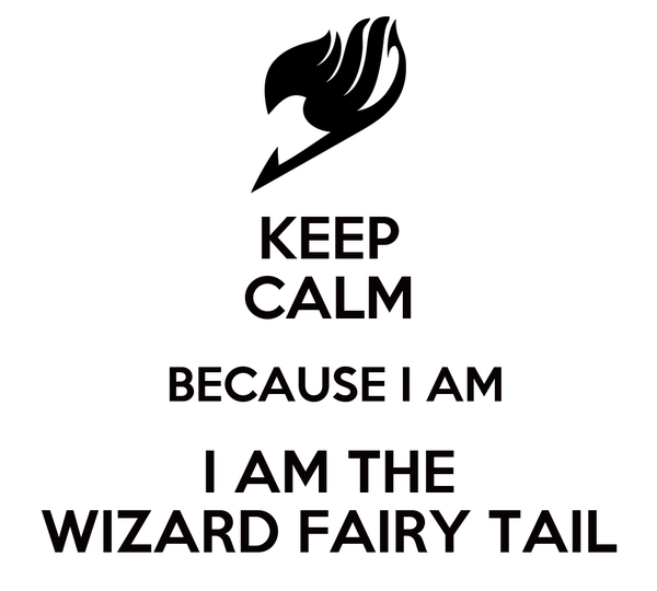 KEEP CALM  BECAUSE I AM I AM THE WIZARD FAIRY TAIL