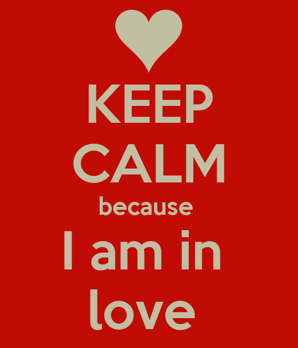 KEEP CALM because  I am in  love