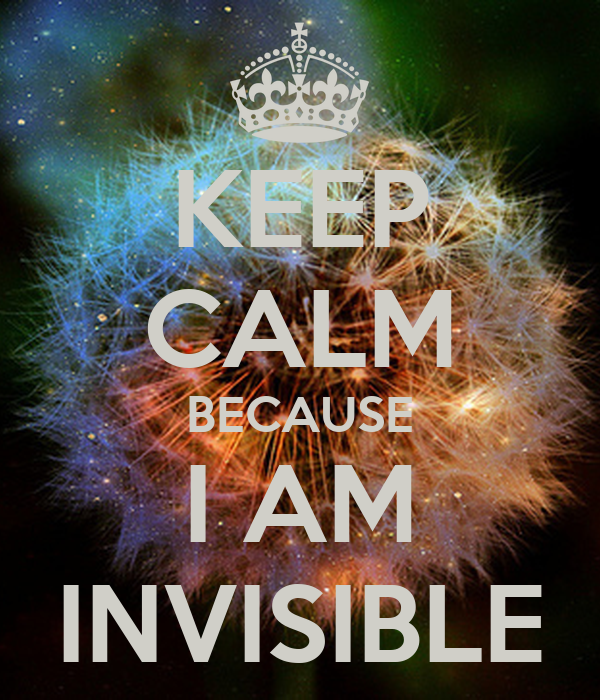 KEEP CALM BECAUSE I AM INVISIBLE