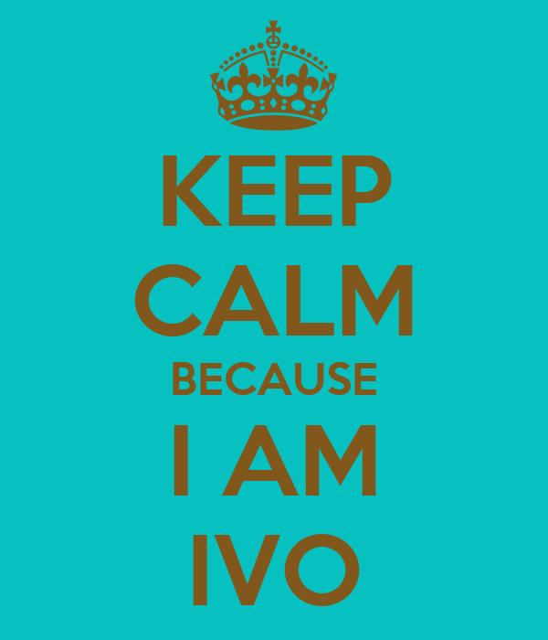 KEEP CALM BECAUSE I AM IVO