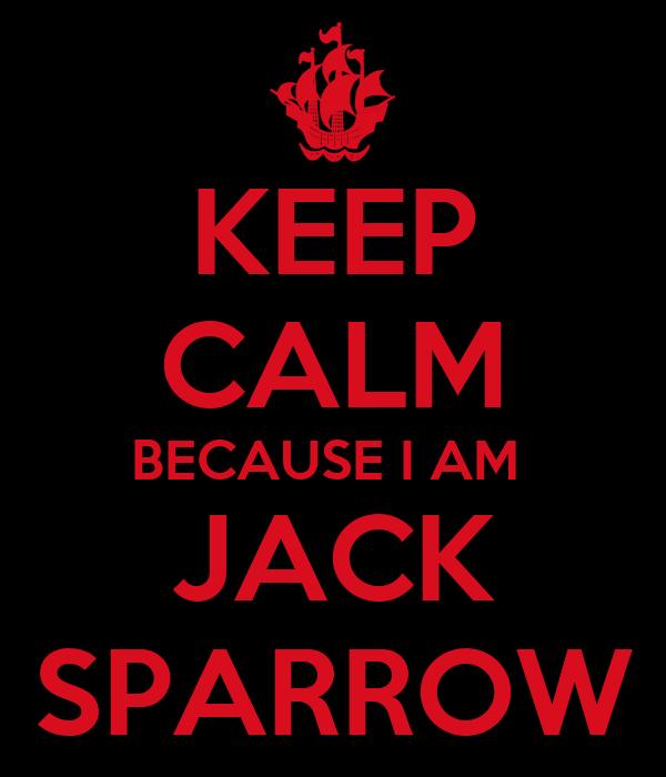 KEEP CALM BECAUSE I AM  JACK SPARROW