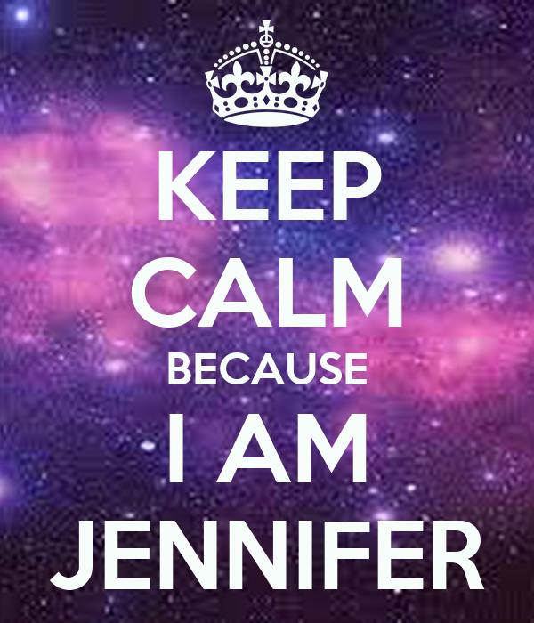 KEEP CALM BECAUSE I AM JENNIFER