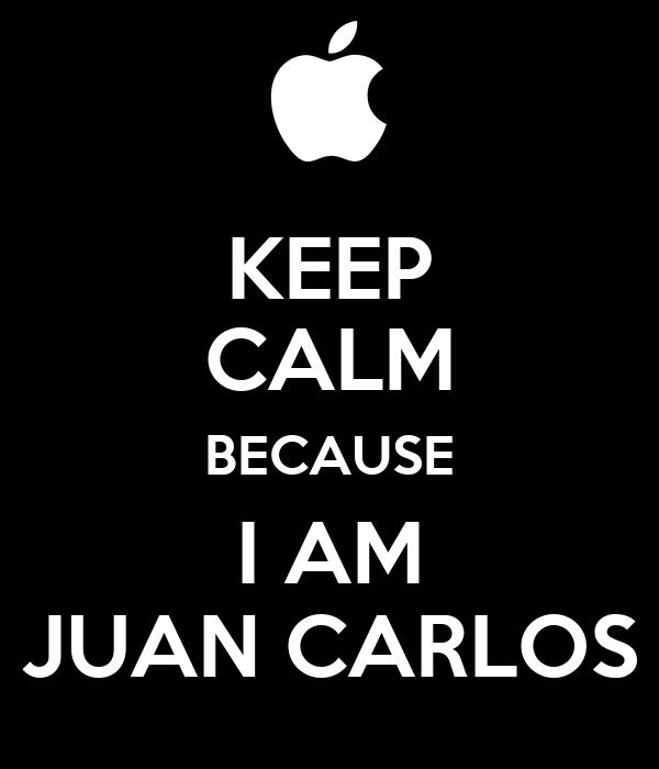 KEEP CALM BECAUSE I AM JUAN CARLOS