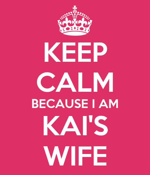 KEEP CALM BECAUSE I AM KAI'S WIFE