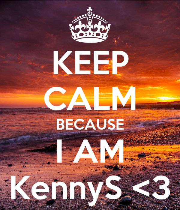 KEEP CALM BECAUSE I AM KennyS <3