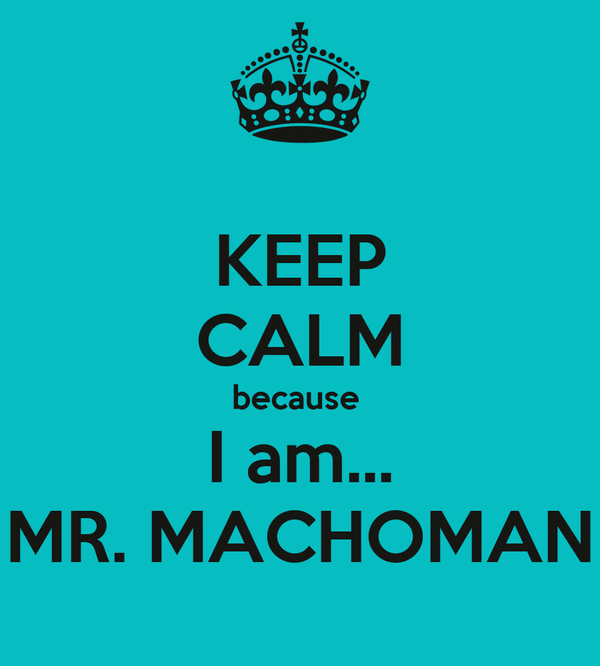 KEEP CALM because  I am... MR. MACHOMAN