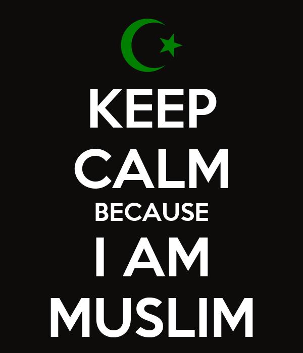 KEEP CALM BECAUSE I AM MUSLIM