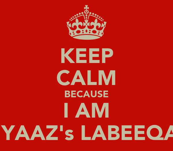 KEEP CALM BECAUSE I AM NIYAAZ's LABEEQAH