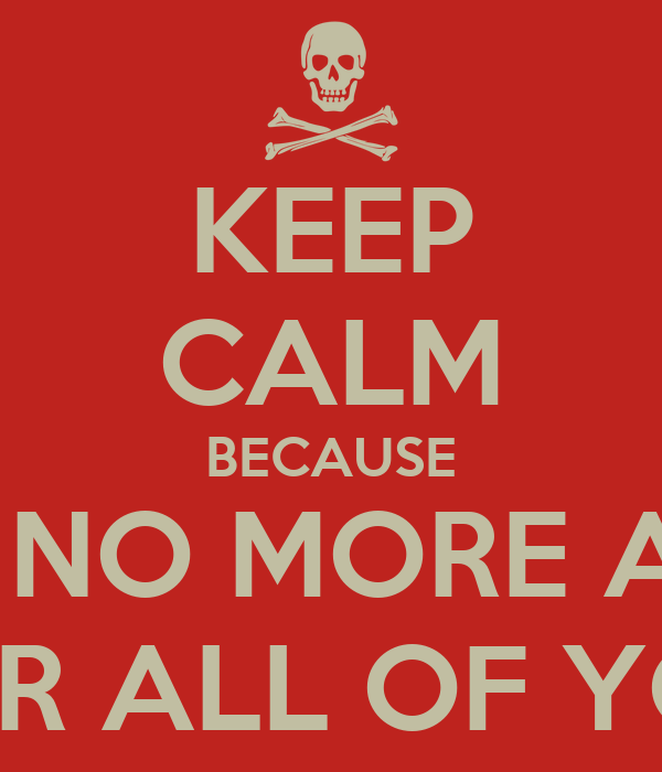 KEEP CALM BECAUSE I AM NO MORE ALIVE FOR ALL OF YOU