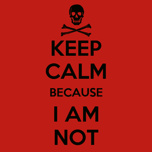 KEEP CALM BECAUSE I AM NOT
