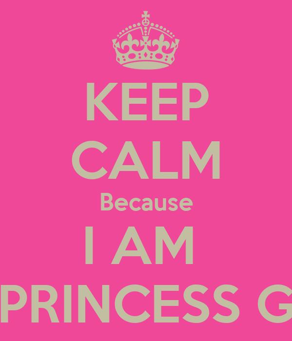 KEEP CALM Because I AM  PRINCESS G