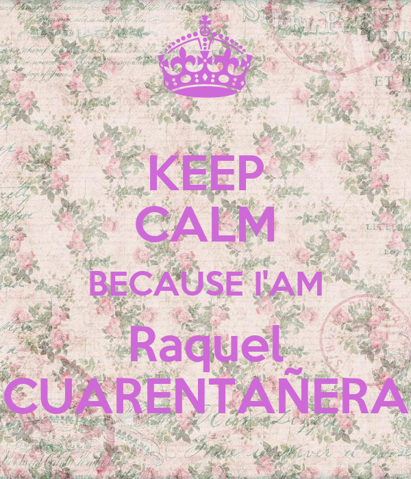 KEEP CALM BECAUSE I'AM Raquel CUARENTAÑERA