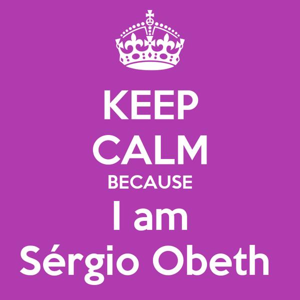 KEEP CALM BECAUSE I am Sérgio Obeth
