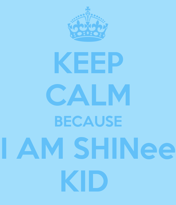 KEEP CALM BECAUSE I AM SHINee KID