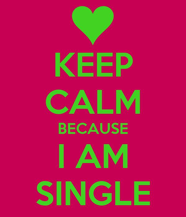 KEEP CALM BECAUSE I AM SINGLE