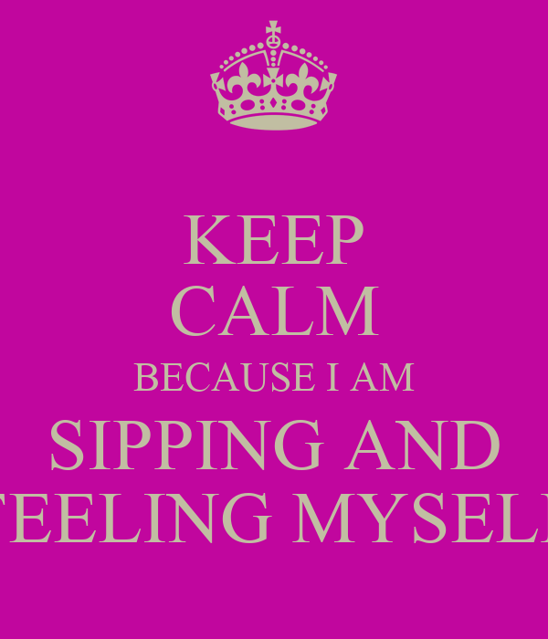KEEP CALM BECAUSE I AM SIPPING AND FEELING MYSELF