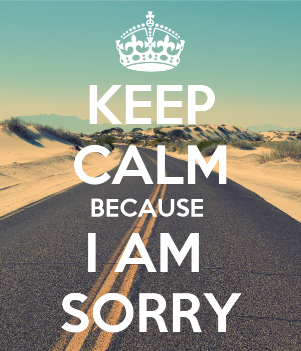 KEEP CALM BECAUSE  I AM  SORRY