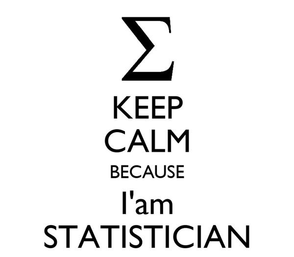 KEEP CALM BECAUSE I'am STATISTICIAN