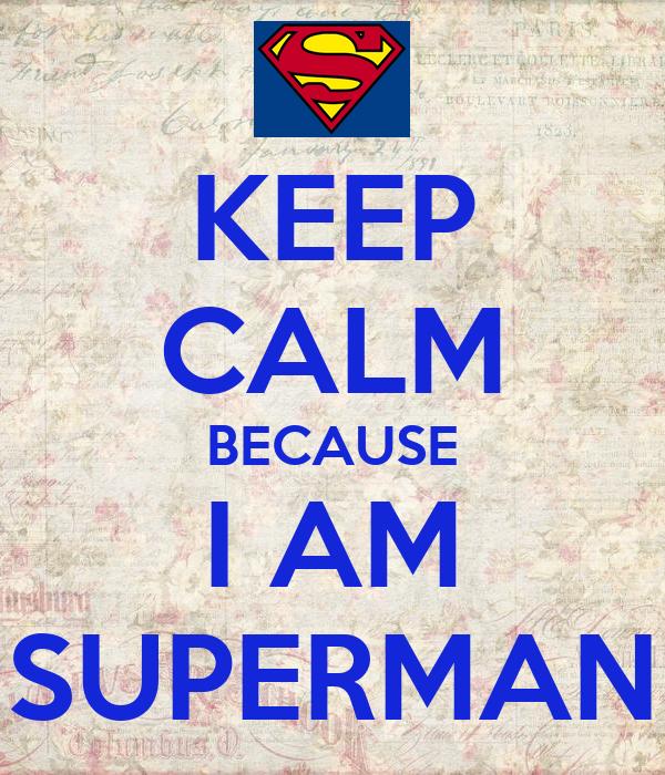 KEEP CALM BECAUSE I AM SUPERMAN