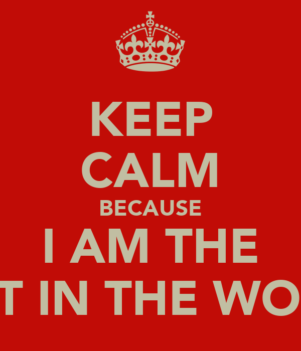 KEEP CALM BECAUSE I AM THE BEST IN THE WORLD