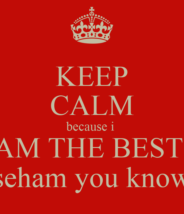 KEEP CALM because i  AM THE BEST  seham you know
