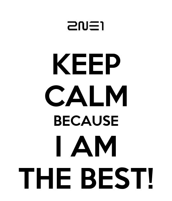 KEEP CALM BECAUSE I AM THE BEST!