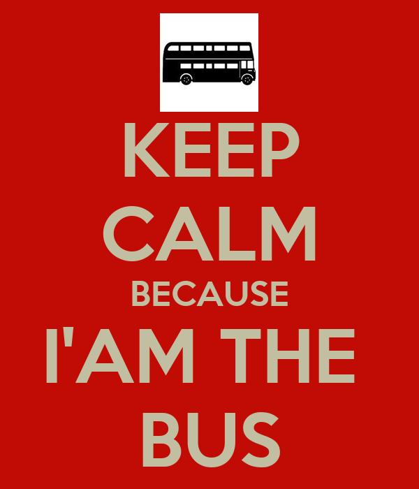 KEEP CALM BECAUSE I'AM THE  BUS