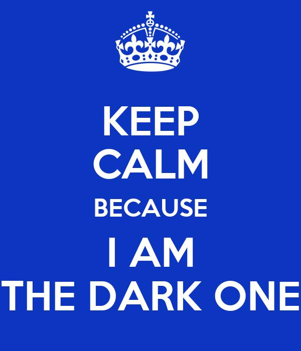 KEEP CALM BECAUSE I AM THE DARK ONE