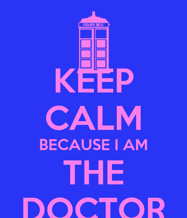 KEEP CALM BECAUSE I AM THE DOCTOR