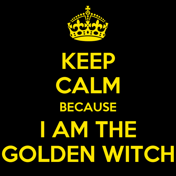 KEEP CALM BECAUSE I AM THE GOLDEN WITCH