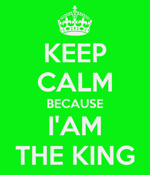 KEEP CALM BECAUSE I'AM THE KING