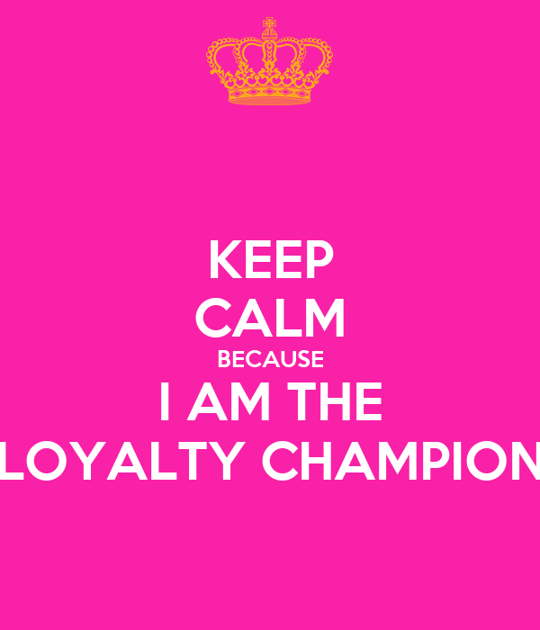KEEP CALM BECAUSE I AM THE LOYALTY CHAMPION