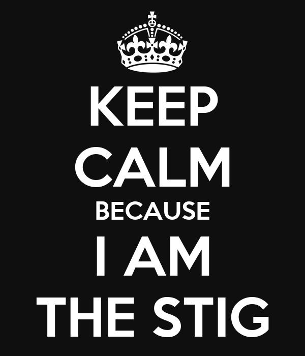 KEEP CALM BECAUSE I AM THE STIG