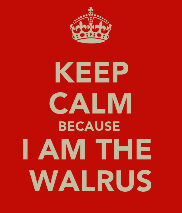 KEEP CALM BECAUSE  I AM THE  WALRUS