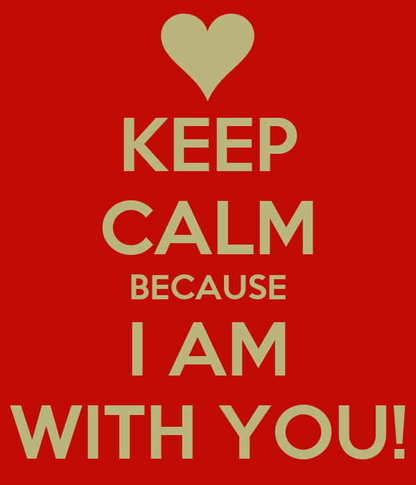 KEEP CALM BECAUSE I AM WITH YOU!