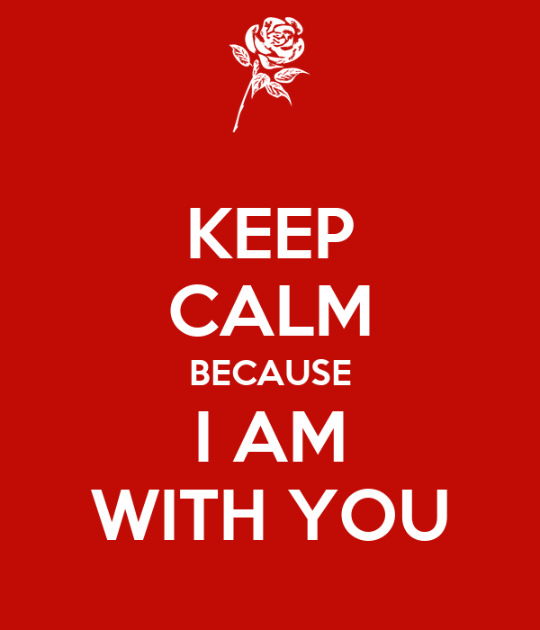 KEEP CALM BECAUSE I AM WITH YOU