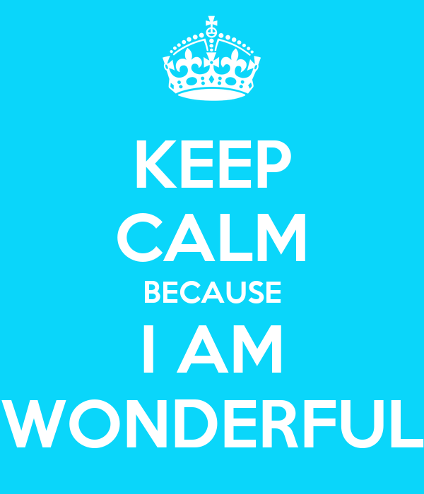KEEP CALM BECAUSE I AM WONDERFUL