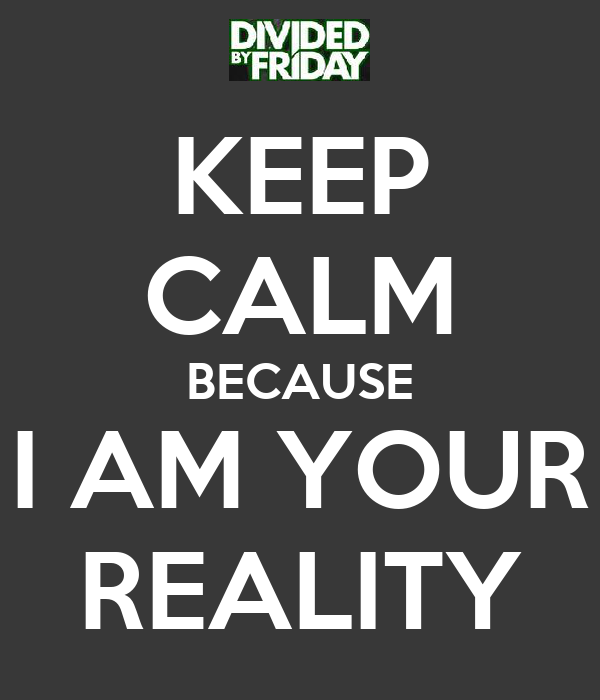 KEEP CALM BECAUSE I AM YOUR REALITY