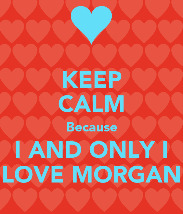 KEEP CALM Because I AND ONLY I LOVE MORGAN