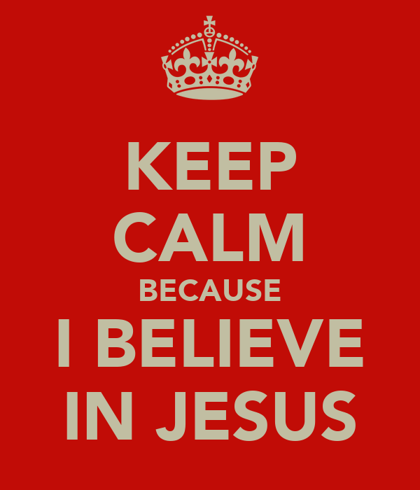 KEEP CALM BECAUSE I BELIEVE IN JESUS