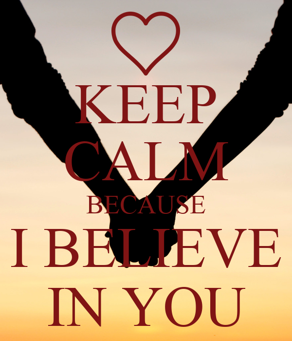 KEEP CALM BECAUSE I BELIEVE IN YOU
