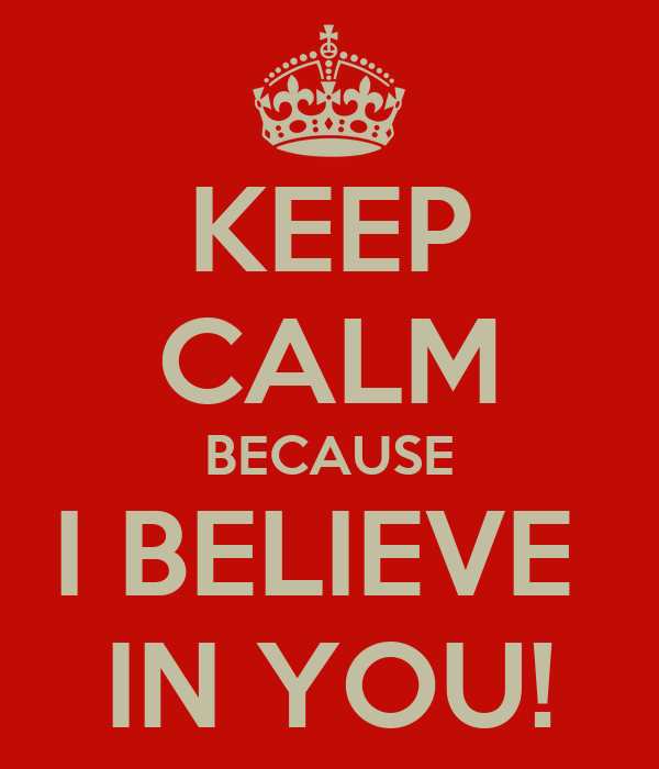 KEEP CALM BECAUSE I BELIEVE  IN YOU!