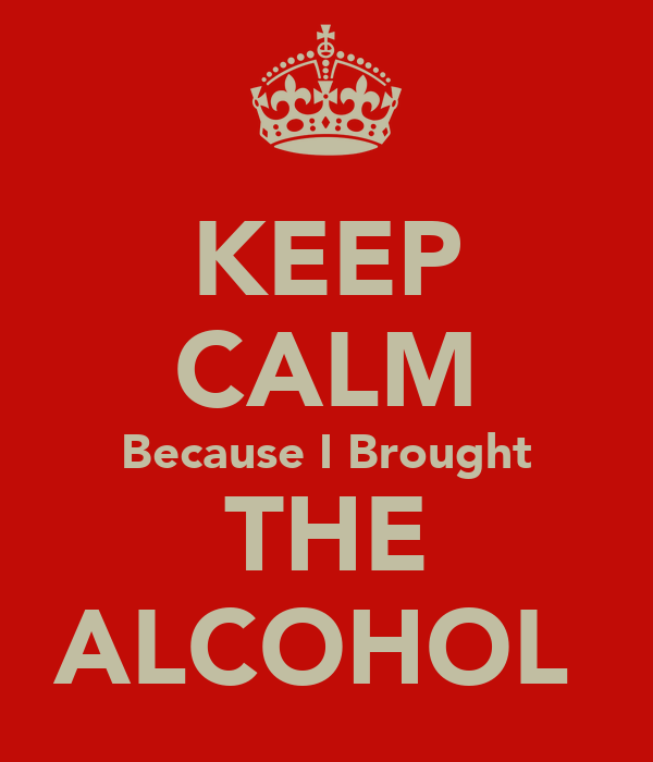 KEEP CALM Because I Brought THE ALCOHOL