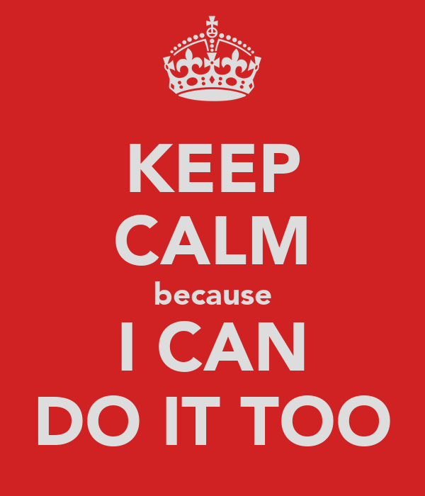 KEEP CALM because I CAN DO IT TOO