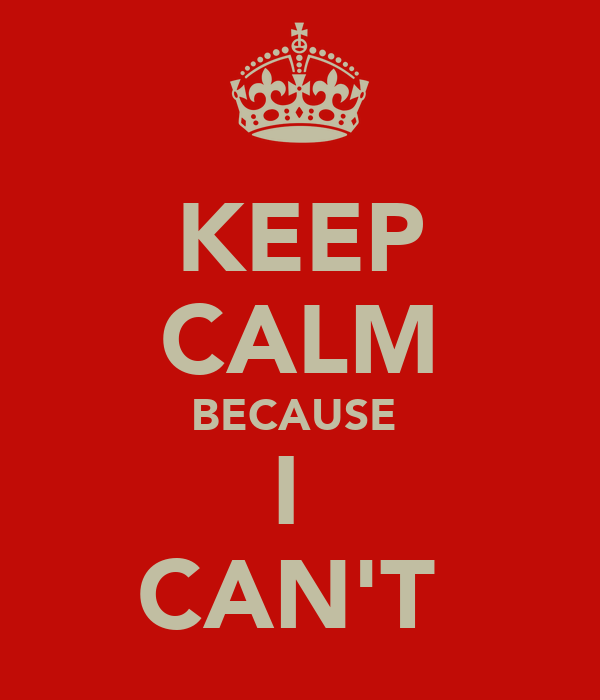 KEEP CALM BECAUSE  I  CAN'T