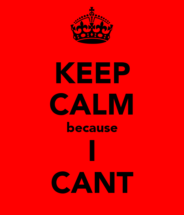 KEEP CALM because I CANT