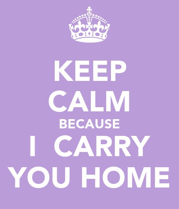 KEEP CALM BECAUSE I  CARRY YOU HOME