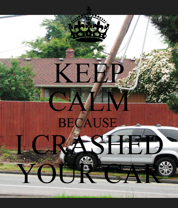 KEEP CALM BECAUSE  I CRASHED YOUR CAR