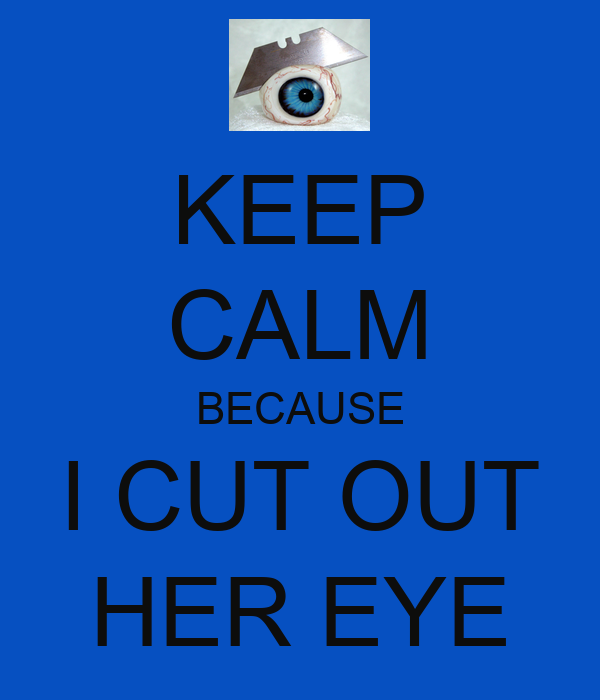 KEEP CALM BECAUSE I CUT OUT HER EYE